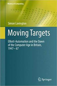 Moving Targets: Elliott-Automation and the Dawn of the Computer Age 1947-1967