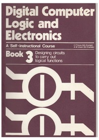 Digital Computer Logic and Electronics - Book 3 - Designing Circuits to Carry Out Logical Function