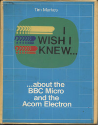 I wish I knew... about the BBC Micro and the Acorn Electron