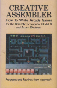 Creative Assembler: How to Write Arcade Games for the BBC and Acorn electron