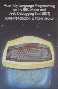 Assembly Language  Programming On The BBC Micro and Beeb Debugging Tool (BDT) John Ferguson & Tony Shaw
